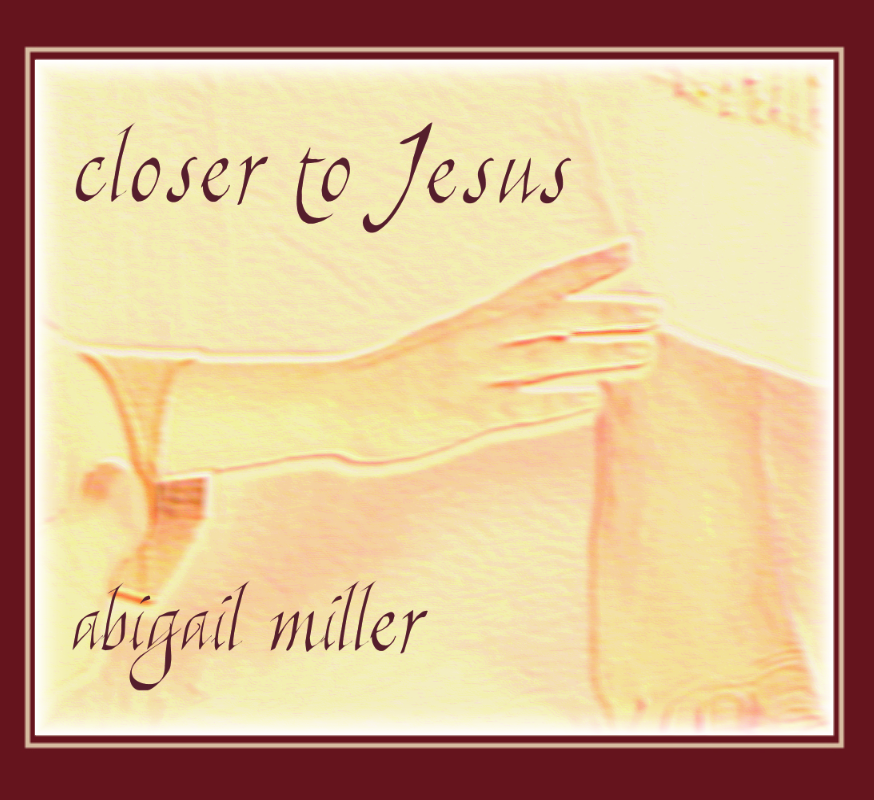 Closer to Jesus | Abigail Miller